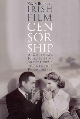 Irish Film Censorship: A Cultural Journey from Silent Cinema to Internet Pornography - Rockett, Kevin