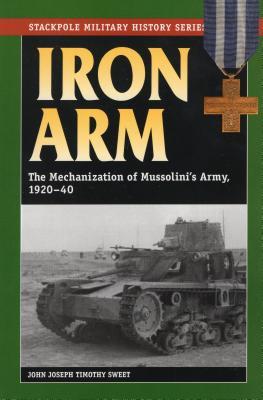 Iron Arm: The Mechanization of Mussolini's Army, 1920-1940 - Sweet, John Joseph Timothy
