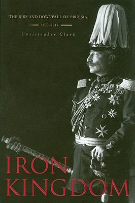 Iron Kingdom: The Rise and Downfall of Prussia, 1600-1947 - Clark, Christopher, MD