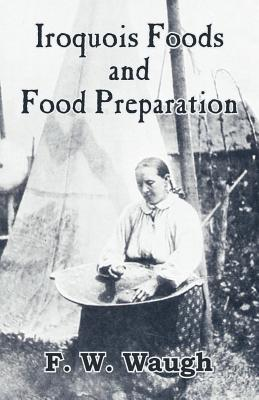 Iroquois Foods and Food Preparation - Waugh, F W