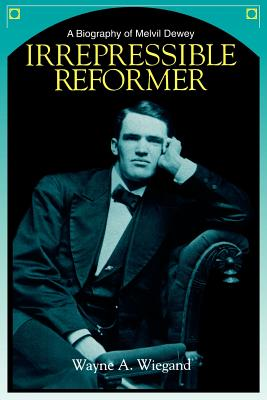 Irrepressible Reformer: A Biography of Melvil Dewey - Wiegand, Wayne A