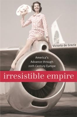 Irresistible Empire: America's Advance Through Twentieth-Century Europe - de Grazia, Victoria