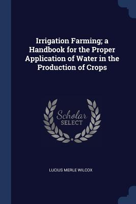 Irrigation Farming; A Handbook for the Proper Application of Water in the Production of Crops - Wilcox, Lucius Merle