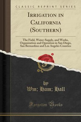 Irrigation in California (Southern): The Field, Water-Supply, and Works, Organization and Operation in San Diego, San Bernardino and Los Angeles Counties (Classic Reprint) - Hall, Wm Ham