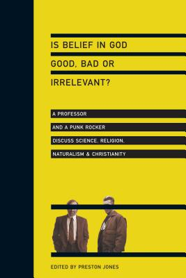 Is Belief in God Good, Bad or Irrelevant?: A Professor and a Punk Rocker Discuss Science, Religion, Naturalism & Christianity - Jones, Preston (Editor)