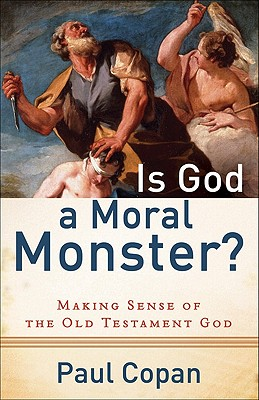 Is God a Moral Monster?: Making Sense of the Old Testament God - Copan, Paul, Ph.D.