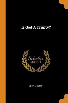 Is God a Trinity? - Miller, John