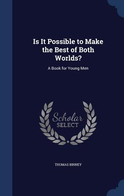 Is It Possible to Make the Best of Both Worlds?: A Book for Young Men - Binney, Thomas