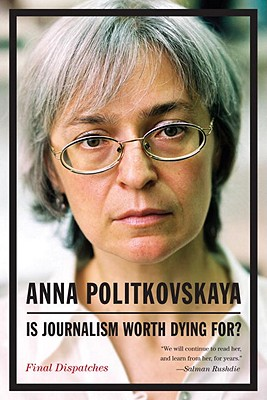 Is Journalism Worth Dying For?: Final Dispatches - Politkovskaya, Anna, and Tait, Arch (Translated by)