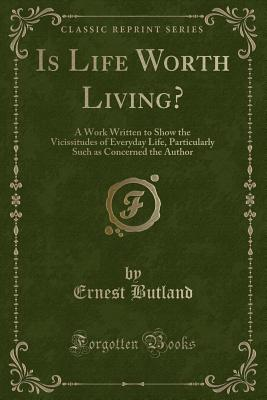 Is Life Worth Living?: A Work Written to Show the Vicissitudes of Everyday Life, Particularly Such as Concerned the Author (Classic Reprint) - Butland, Ernest