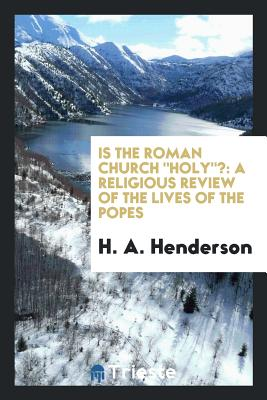 Is the Roman Church Holy?: A Religious Review of the Lives of the Popes - Henderson, H A