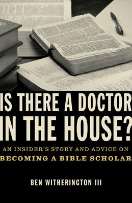 Is There a Doctor in the House?: An Insider's Story and Advice on Becoming a Bible Scholar - Witherington, Ben, III