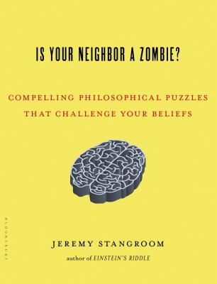 Is Your Neighbor a Zombie?: Compelling Philosophical Puzzles That Challenge Your Beliefs - Stangroom, Jeremy