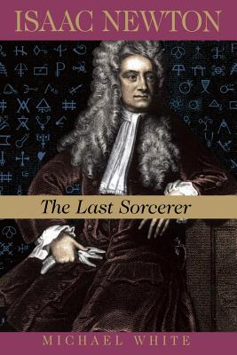 Isaac Newton: The Last Sorcerer - White, Michael