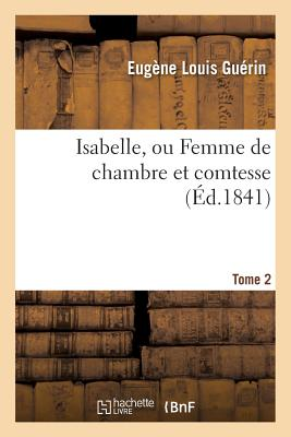 Isabelle, Ou Femme de Chambre Et Comtesse Tome 2 - Guerin-E