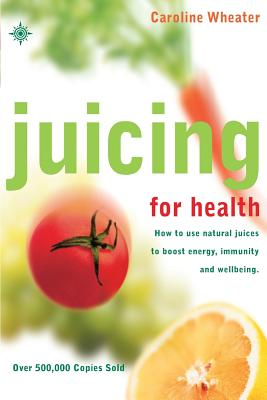 Juicing for Health: How to Use Natural Juices to Boost Energy, Immunity and Wellbeing - Wheater, Caroline