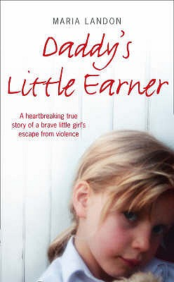 Daddy's Little Earner: A Heartbreaking True Story of a Brave Little Girl's Escape from Violence - Landon, Maria