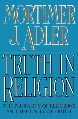 Truth in Religion: The Plurality of Religions and the Unity of Truth, an Essay in the Philosophy of Religion - Adler, Mortimer Jerome