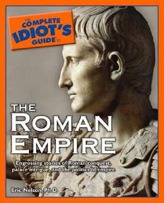 The Complete Idiot's Guide to the Roman Empire - Nelson, Eric, Ph.D.