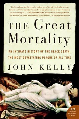 The Great Mortality: An Intimate History of the Black Death, the Most Devastating Plague of All Time - Kelly, John, B.A.