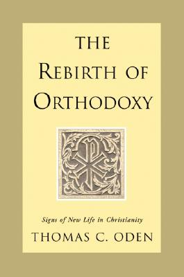 The Rebirth of Orthodoxy: Signs of New Life in Christianity - Oden, Thomas C, Dr.