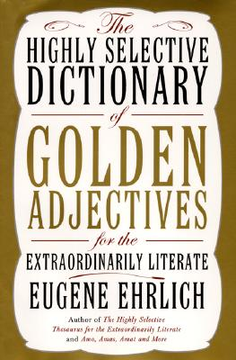 The Highly Selective Dictionary of Golden Adjectives: For the Extraordinarily Literate - Ehrlich, Eugene