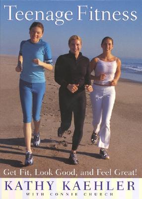 Teenage Fitness: Get Fit, Look Good, and Feel Great! - Kaehler, Kathy