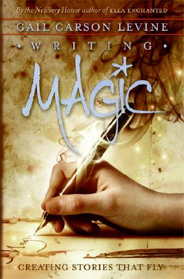 Writing Magic: Creating Stories That Fly - Levine, Gail Carson