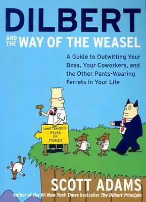 Dilbert and the Way of the Weasel: A Guide to Outwitting Your Boss, Your Coworkers, and the Other Pants-Wearing Ferrets in Your Life - Adams, Scott