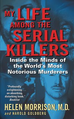My Life Among the Serial Killers: Inside the Minds of the World's Most Notorious Murderers - Morrison, Helen, M.D., and Goldberg, Harold