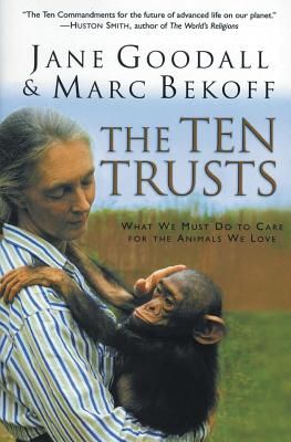 The Ten Trusts: What We Must Do to Care for the Animals We Love - Goodall, Jane, Dr., Ph.D., and Bekoff, Marc, PH D