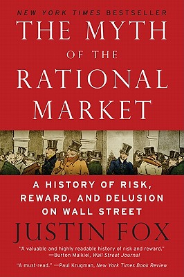 The Myth of the Rational Market: A History of Risk, Reward, and Delusion on Wall Street - Fox, Justin