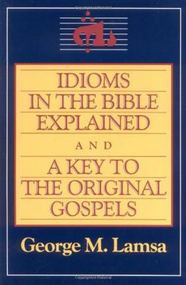 Idioms in the Bible Explained and a Key to the Original Gospels - Lamsa, George M