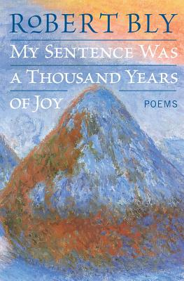 My Sentence Was a Thousand Years of Joy: Poems - Bly, Robert