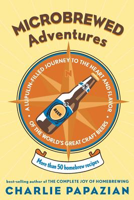 Microbrewed Adventures: A Lupulin-Filled Journey to the Heart and Flavor of the World's Great Craft Beers - Papazian, Charles