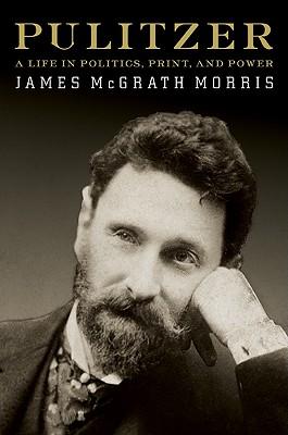 Pulitzer: A Life in Politics, Print, and Power - Morris, James McGrath
