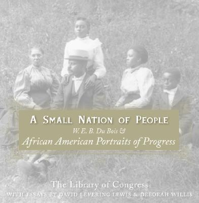 A Small Nation of People: W. E. B. Du Bois and African American Portraits of Progress - Library of Congress, and Lewis, David Levering, and Willis, Deborah