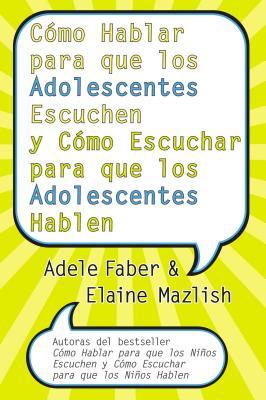 Como Hablar Para Que los Adolescentes Escuchen y Como Escuchar Para Que los Adolescentes Hablen - Faber, Adele, and Mazlish, Elaine