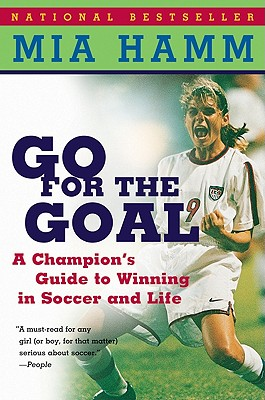 Go for the Goal: A Champion's Guide to Winning in Soccer and Life - Hamm, Mia, and Heifetz, Aaron