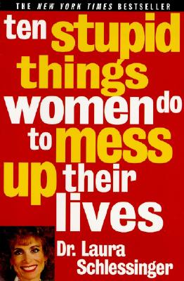 Ten Stupid Things Women Do to Mess Up Their Lives - Schlessinger, Laura C, Dr.