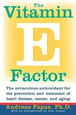 The Vitamin E Factor: The Miraculous Antioxidant for the Prevention and Treatment of Heart Disease, Cancer, and Aging - Papas, Andreas M, and Carper, Jean (Foreword by), and Pappas, Andreas M