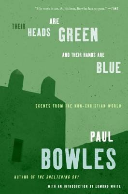 Their Heads Are Green and Their Hands Are Blue: Scenes from the Non-Christian World - Bowles, Paul, and White, Edmund (Introduction by)