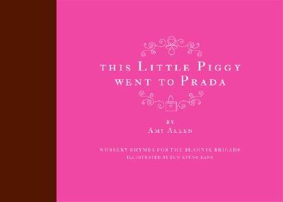 This Little Piggy Went to Prada: Nursery Rhymes for the Blahnik Brigade - Allen, Amy, Professor
