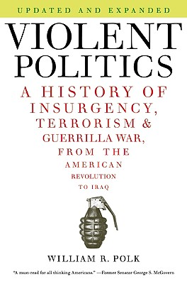 Violent Politics: A History of Insurgency, Terrorism, and Guerrilla War, from the American Revolution to Iraq - Polk, William R
