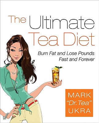 The Ultimate Tea Diet: Burn Fat and Lose Pounds Fast and Forever - Ukra, Mark, and Kolberg, Sharyn