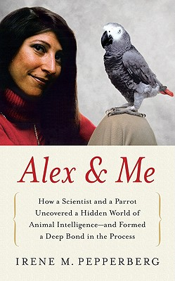 Alex & Me: How a Scientist and a Parrot Discovered a Hidden World of Animal Intelligence--And Formed a Deep Bond in the Process - Pepperberg, Irene M