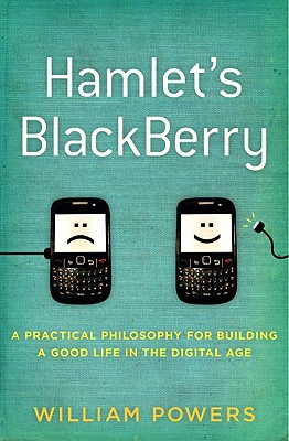 Hamlet's Blackberry: A Practical Philosophy for Building a Good Life in the Digital Age - Powers, William, Jr.