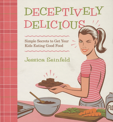 Deceptively Delicious: Simple Secrets to Get Your Kids Eating Good Food - Seinfeld, Jessica, and Hubbard, Lisa (Photographer), and Headcase Design (Designer)