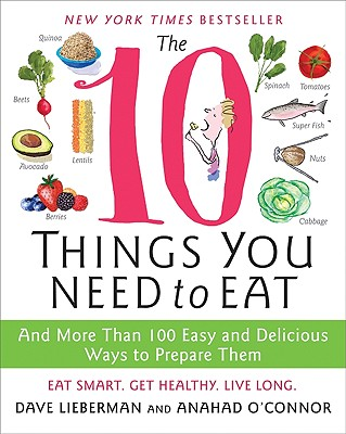 The 10 Things You Need to Eat: And More Than 100 Easy and Delicious Ways to Prepare Them - O'Connor, Anahad, and Lieberman, Dave