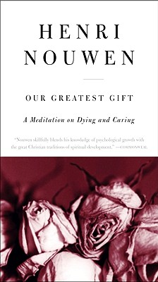 Our Greatest Gift: A Meditation on Dying and Caring - Nouwen, Henri J M